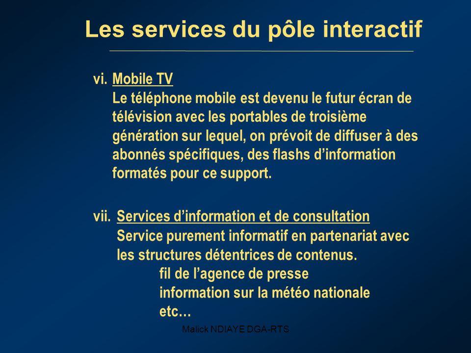 Malick NDIAYE DGA-RTS Les services du pôle interactif vi.Mobile TV Le téléphone mobile est devenu le futur écran de télévision avec les portables de troisième génération sur lequel, on prévoit de diffuser à des abonnés spécifiques, des flashs dinformation formatés pour ce support.