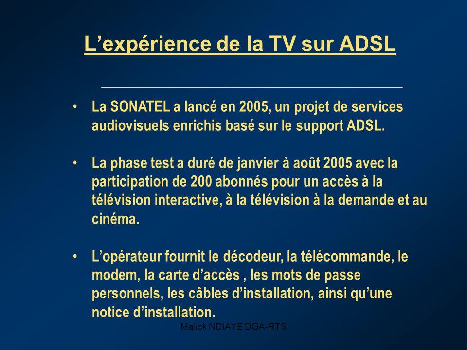 Malick NDIAYE DGA-RTS Lexpérience de la TV sur ADSL La SONATEL a lancé en 2005, un projet de services audiovisuels enrichis basé sur le support ADSL.