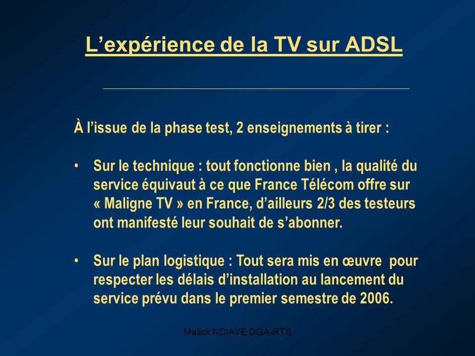 Malick NDIAYE DGA-RTS Lexpérience de la TV sur ADSL À lissue de la phase test, 2 enseignements à tirer : Sur le technique : tout fonctionne bien, la qualité du service équivaut à ce que France Télécom offre sur « Maligne TV » en France, dailleurs 2/3 des testeurs ont manifesté leur souhait de sabonner.