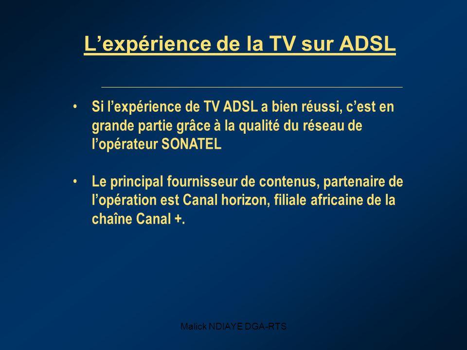 Malick NDIAYE DGA-RTS Lexpérience de la TV sur ADSL Si lexpérience de TV ADSL a bien réussi, cest en grande partie grâce à la qualité du réseau de lopérateur SONATEL Le principal fournisseur de contenus, partenaire de lopération est Canal horizon, filiale africaine de la chaîne Canal +.