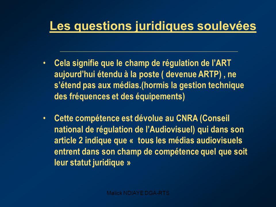 Malick NDIAYE DGA-RTS Les questions juridiques soulevées Cela signifie que le champ de régulation de lART aujourdhui étendu à la poste ( devenue ARTP), ne sétend pas aux médias.(hormis la gestion technique des fréquences et des équipements) Cette compétence est dévolue au CNRA (Conseil national de régulation de lAudiovisuel) qui dans son article 2 indique que « tous les médias audiovisuels entrent dans son champ de compétence quel que soit leur statut juridique »