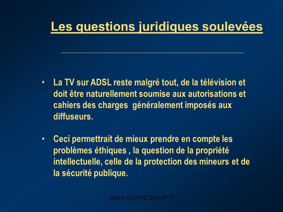 Malick NDIAYE DGA-RTS Les questions juridiques soulevées La TV sur ADSL reste malgré tout, de la télévision et doit être naturellement soumise aux autorisations et cahiers des charges généralement imposés aux diffuseurs.