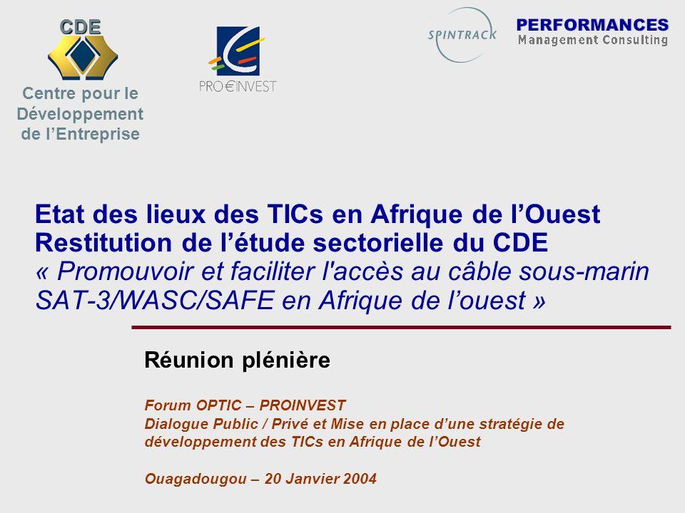 Etat des lieux des TICs en Afrique de lOuest Restitution de létude sectorielle du CDE « Promouvoir et faciliter l accès au câble sous-marin SAT-3/WASC/SAFE en Afrique de louest » Réunion plénière Forum OPTIC – PROINVEST Dialogue Public / Privé et Mise en place dune stratégie de développement des TICs en Afrique de lOuest Ouagadougou – 20 Janvier 2004 CDE Centre pour le Développement de lEntreprise