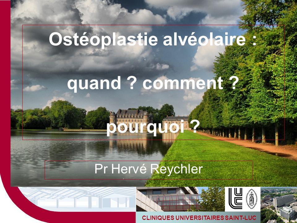 CLINIQUES UNIVERSITAIRES SAINT-LUC 1 Ostéoplastie alvéolaire : quand ? comment ? pourquoi ? Pr Hervé Reychler