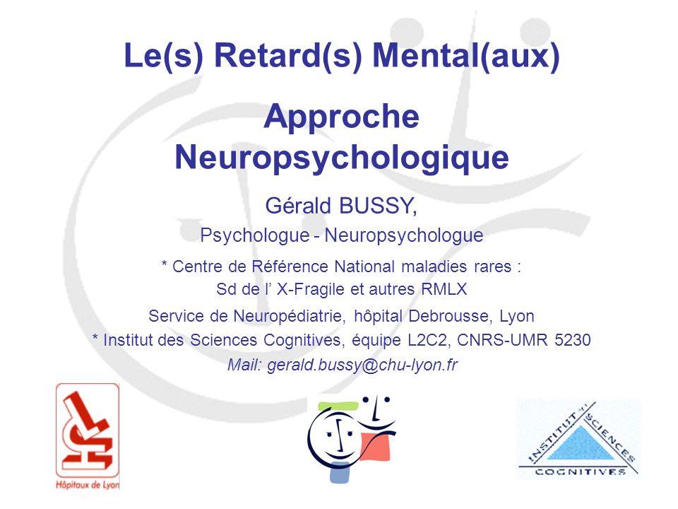 Le(s) Retard(s) Mental(aux) Approche Neuropsychologique Gérald BUSSY, Psychologue - Neuropsychologue * Centre de Référence National maladies rares : S