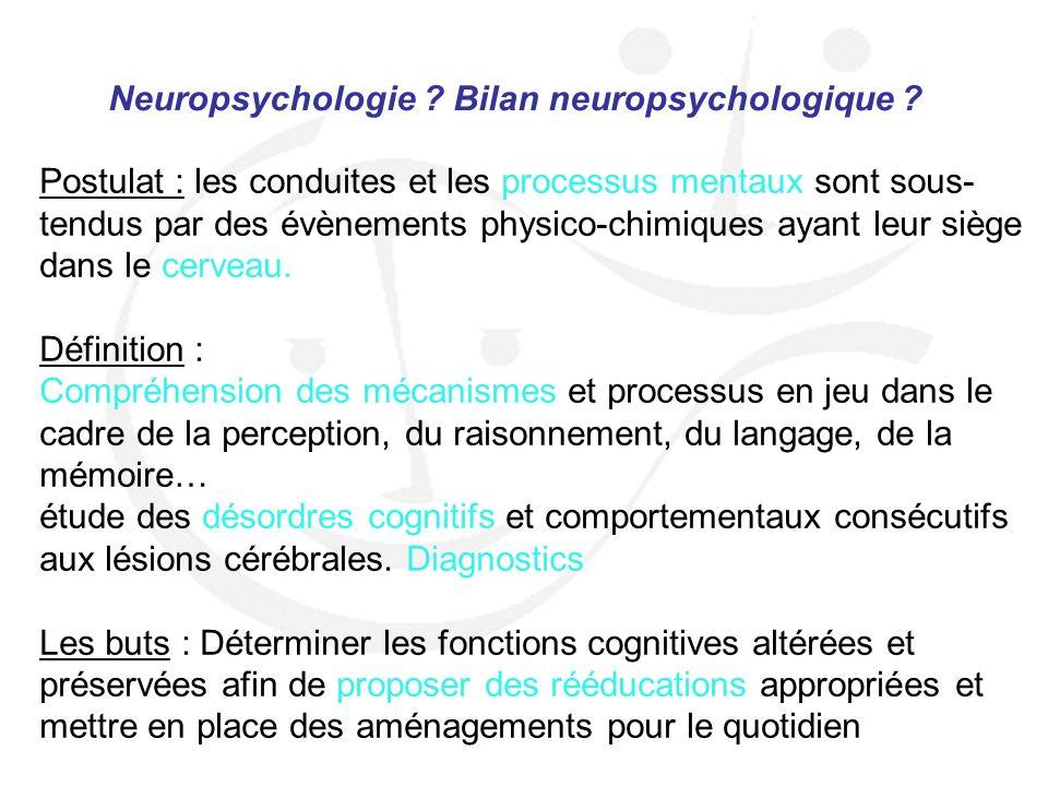 Neuropsychologie ? Bilan neuropsychologique ? Postulat : les conduites et les processus mentaux sont sous- tendus par des évènements physico-chimiques