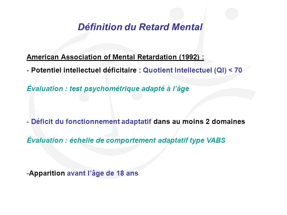 Définition du Retard Mental American Association of Mental Retardation (1992) : - Potentiel intellectuel déficitaire : Quotient Intellectuel (QI) < 70