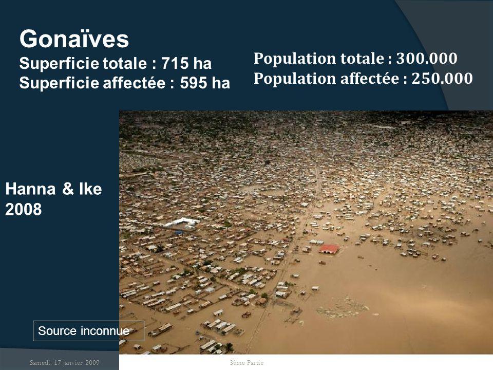 Samedi, 17 janvier 2009 Gonaïves Superficie totale : 715 ha Superficie affectée : 595 ha Population totale : 300.000 Population affectée : 250.000 Source inconnue Hanna & Ike 2008 3ème Partie