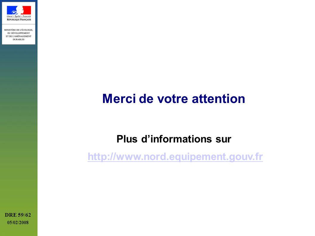 DRE 59/62 05/02/2008 Merci de votre attention Plus dinformations sur http://www.nord.equipement.gouv.fr