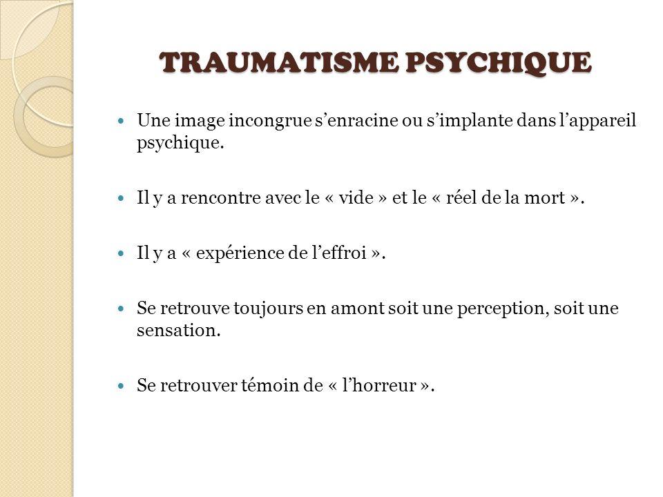 TRAUMATISME PSYCHIQUE Une image incongrue senracine ou simplante dans lappareil psychique. Il y a rencontre avec le « vide » et le « réel de la mort »