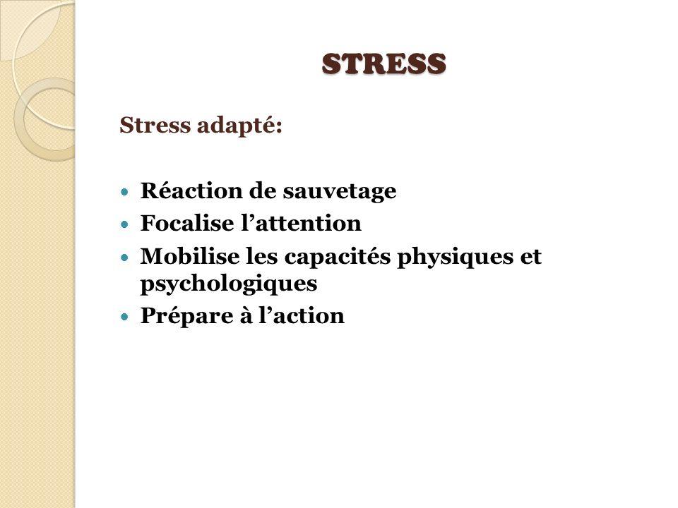 STRESS Stress adapté: Réaction de sauvetage Focalise lattention Mobilise les capacités physiques et psychologiques Prépare à laction