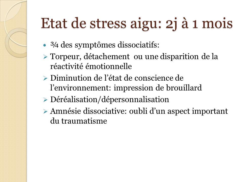 Etat de stress aigu: 2j à 1 mois ¾ des symptômes dissociatifs: Torpeur, détachement ou une disparition de la réactivité émotionnelle Diminution de lét