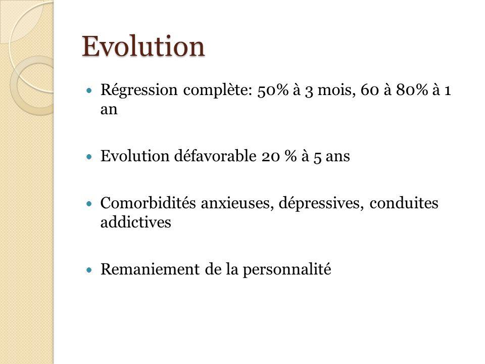 Evolution Régression complète: 50% à 3 mois, 60 à 80% à 1 an Evolution défavorable 20 % à 5 ans Comorbidités anxieuses, dépressives, conduites addicti
