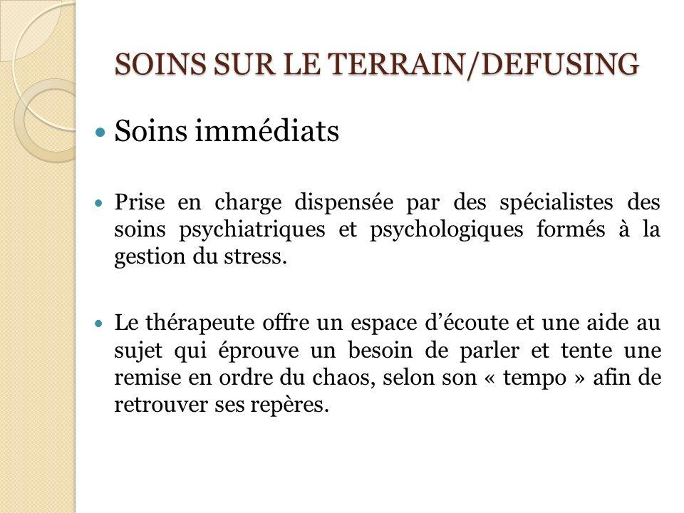 SOINS SUR LE TERRAIN/DEFUSING Soins immédiats Prise en charge dispensée par des spécialistes des soins psychiatriques et psychologiques formés à la ge