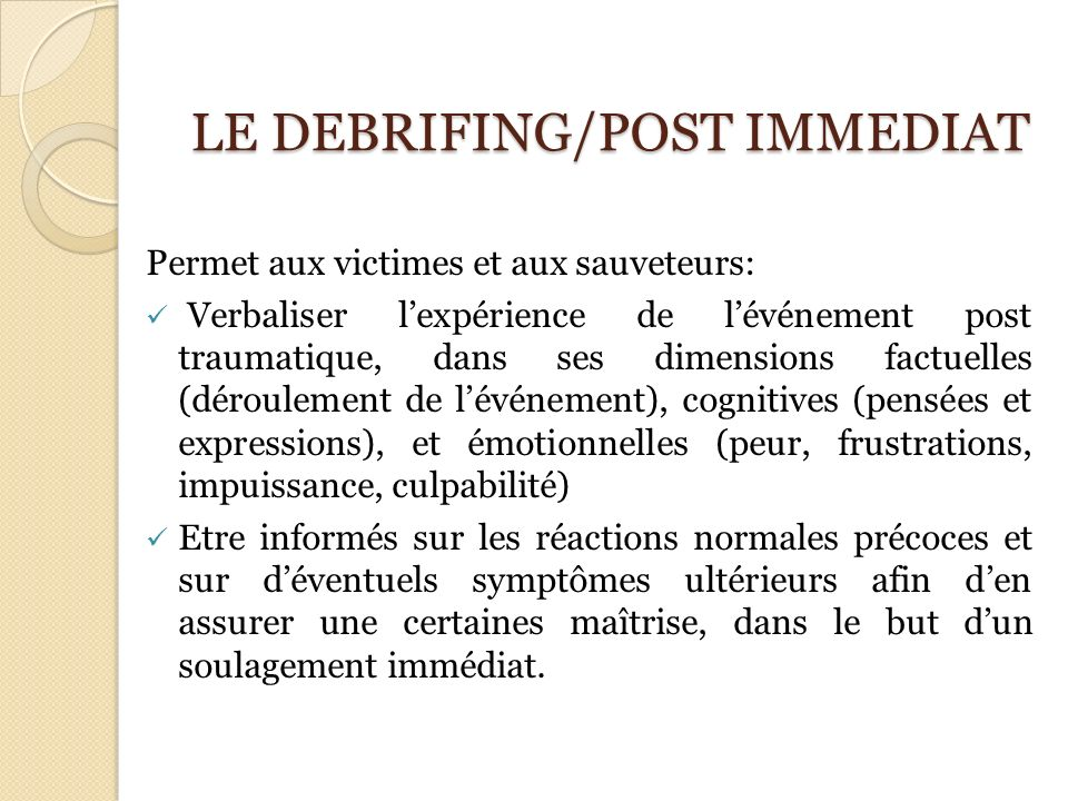 LE DEBRIFING/POST IMMEDIAT LE DEBRIFING/POST IMMEDIAT Permet aux victimes et aux sauveteurs: Verbaliser lexpérience de lévénement post traumatique, da