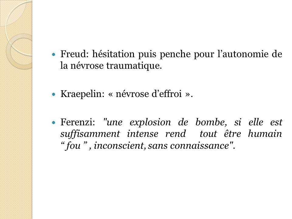 Freud: hésitation puis penche pour lautonomie de la névrose traumatique. Kraepelin: « névrose deffroi ». Ferenzi: