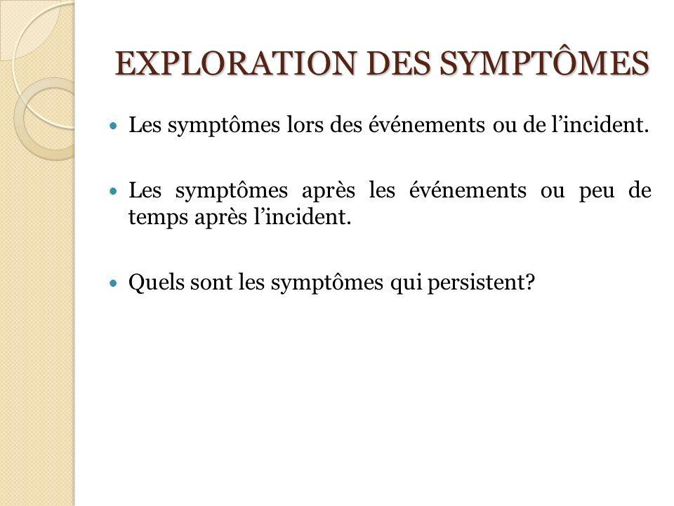 EXPLORATION DES SYMPTÔMES Les symptômes lors des événements ou de lincident. Les symptômes après les événements ou peu de temps après lincident. Quels
