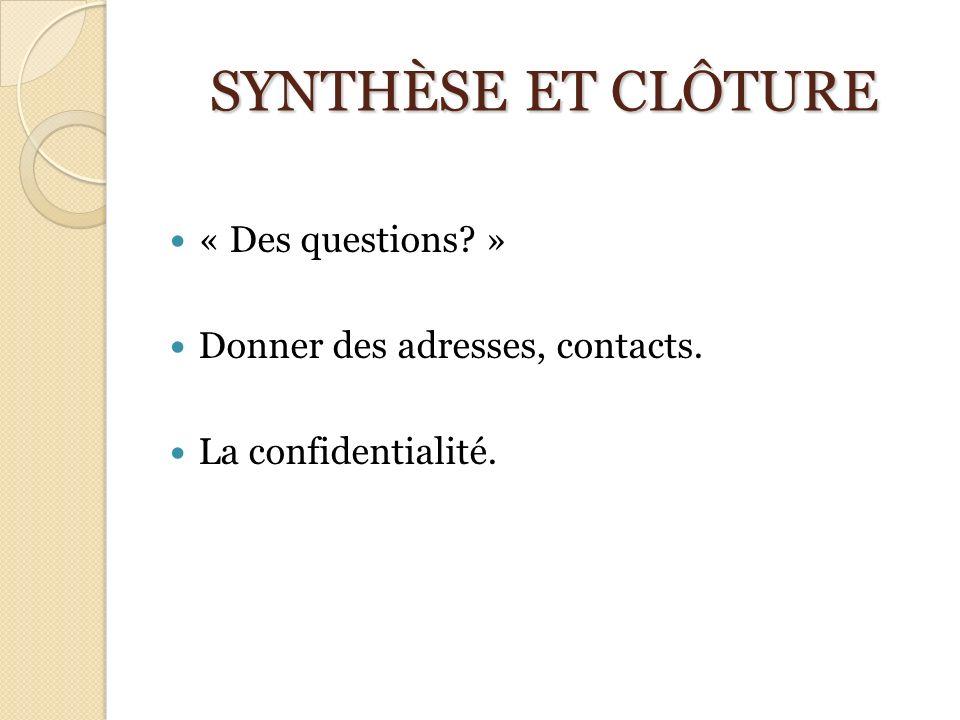 SYNTHÈSE ET CLÔTURE « Des questions? » Donner des adresses, contacts. La confidentialité.