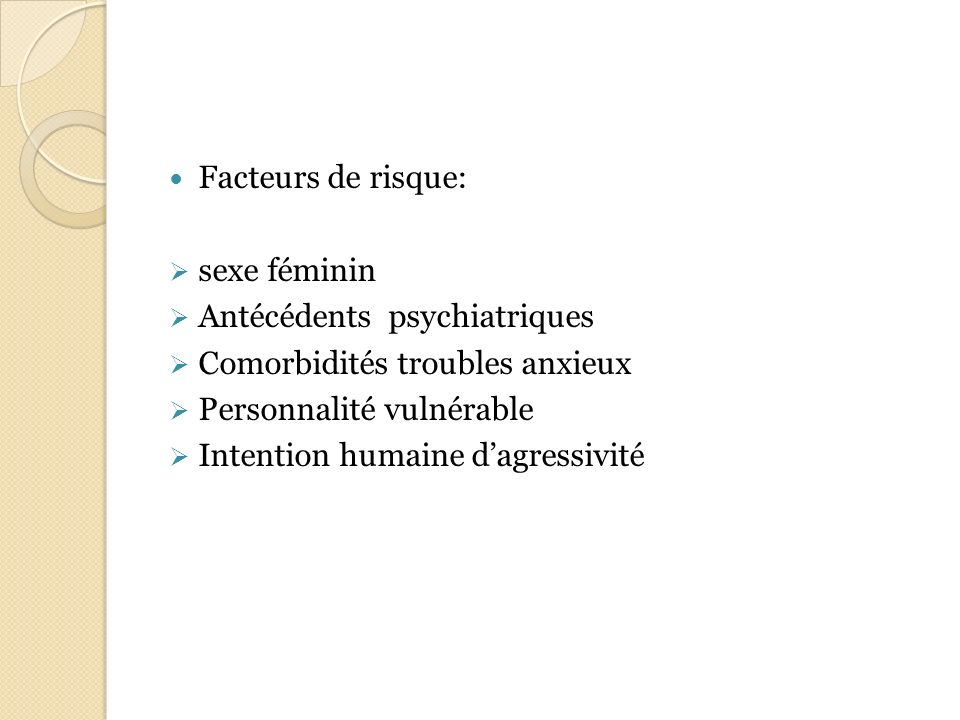 Facteurs de risque: sexe féminin Antécédents psychiatriques Comorbidités troubles anxieux Personnalité vulnérable Intention humaine dagressivité