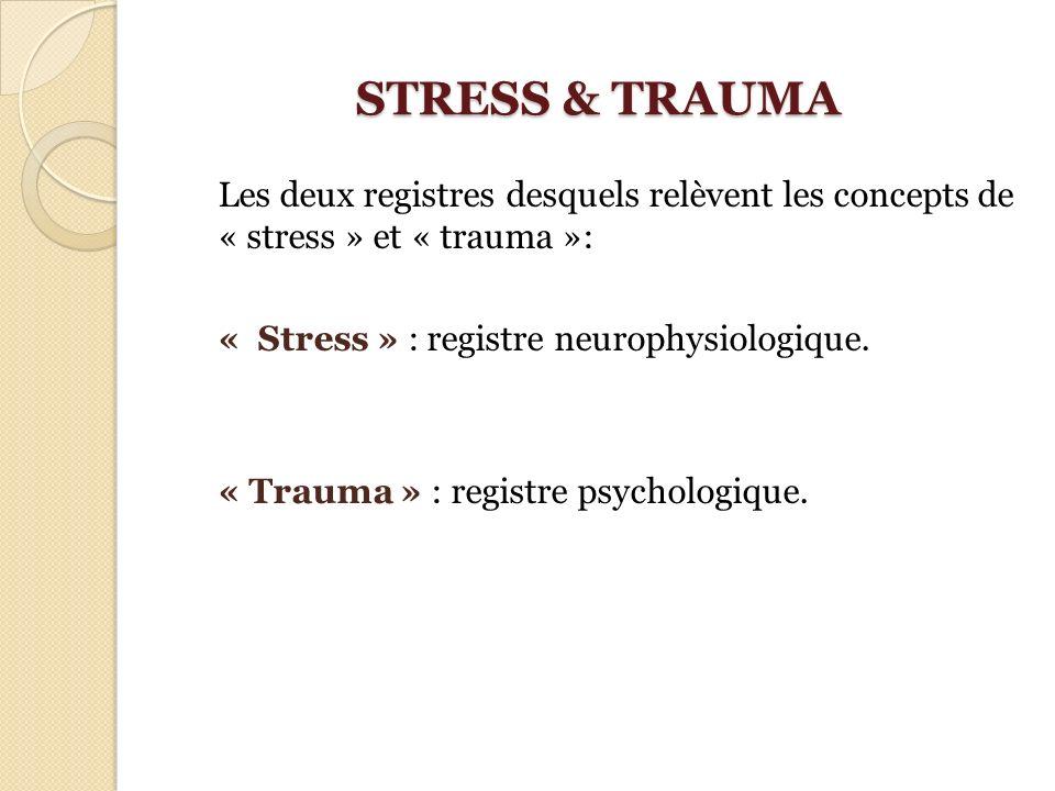 STRESS & TRAUMA Les deux registres desquels relèvent les concepts de « stress » et « trauma »: « Stress » : registre neurophysiologique. « Trauma » :