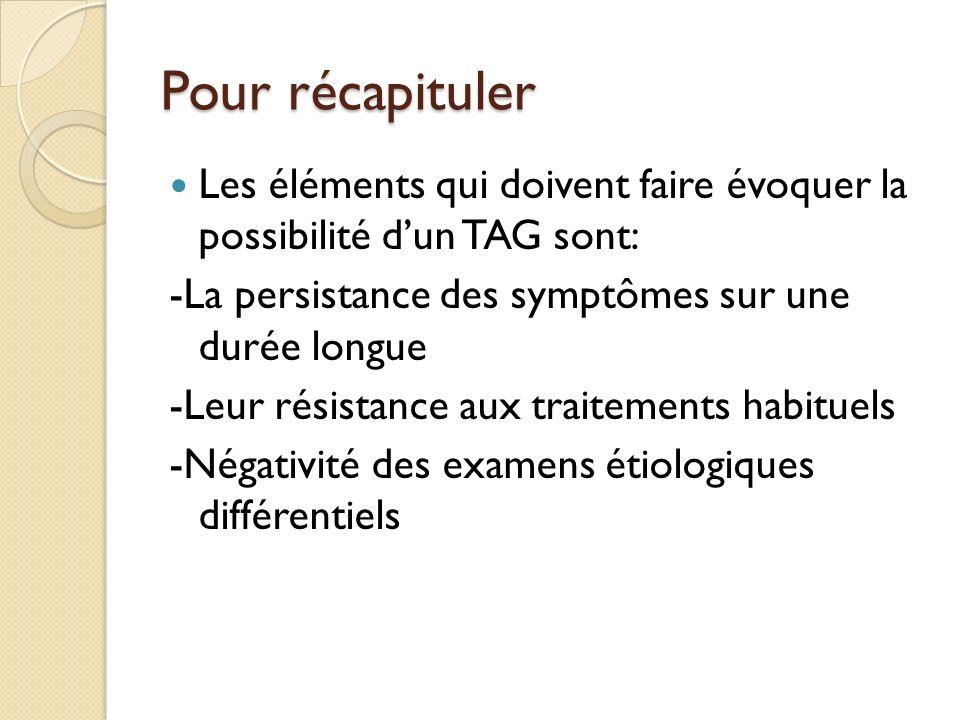 Pour récapituler Les éléments qui doivent faire évoquer la possibilité dun TAG sont: -La persistance des symptômes sur une durée longue -Leur résistance aux traitements habituels -Négativité des examens étiologiques différentiels