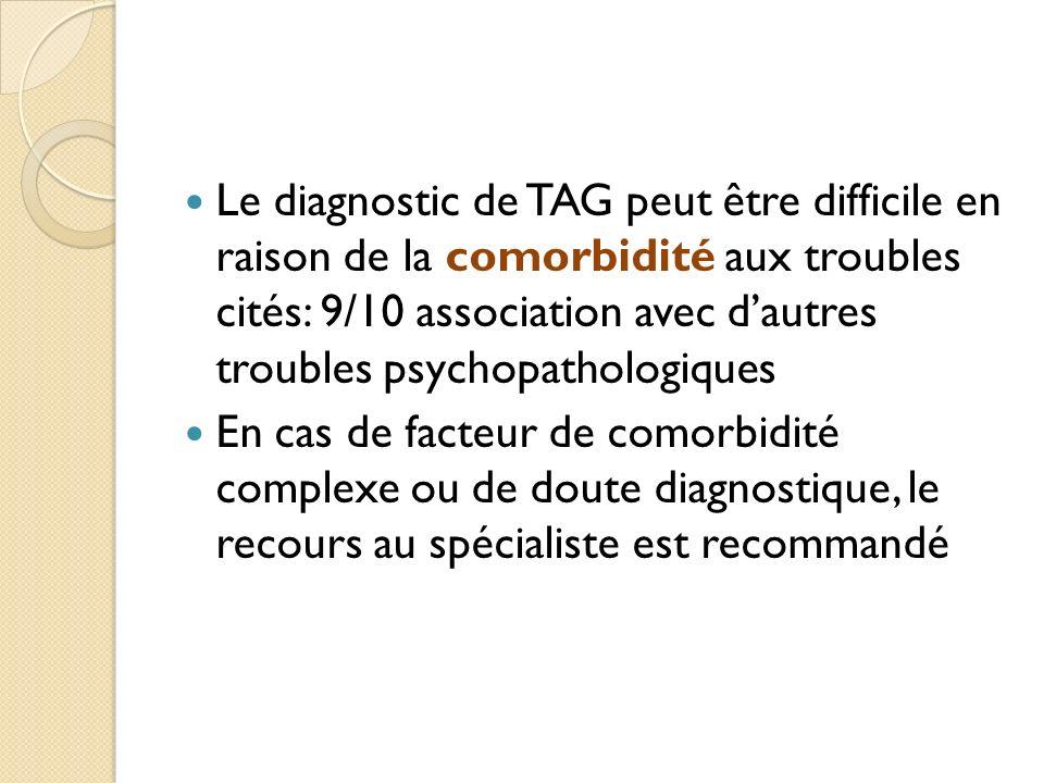 Le diagnostic de TAG peut être difficile en raison de la comorbidité aux troubles cités: 9/10 association avec dautres troubles psychopathologiques En cas de facteur de comorbidité complexe ou de doute diagnostique, le recours au spécialiste est recommandé