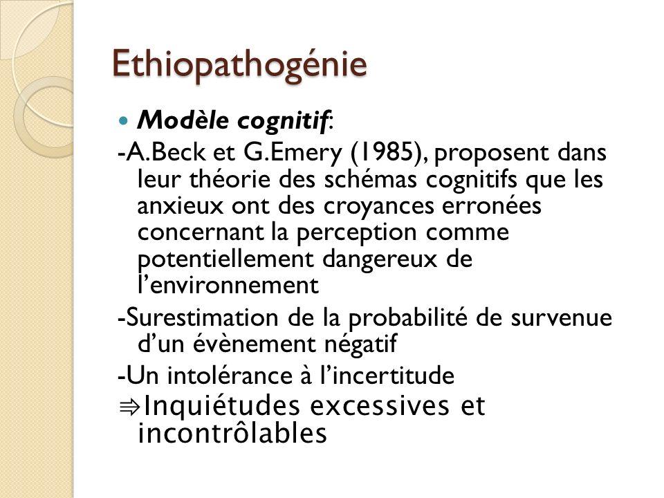 Ethiopathogénie Modèle cognitif: -A.Beck et G.Emery (1985), proposent dans leur théorie des schémas cognitifs que les anxieux ont des croyances erronées concernant la perception comme potentiellement dangereux de lenvironnement -Surestimation de la probabilité de survenue dun évènement négatif -Un intolérance à lincertitude Inquiétudes excessives et incontrôlables