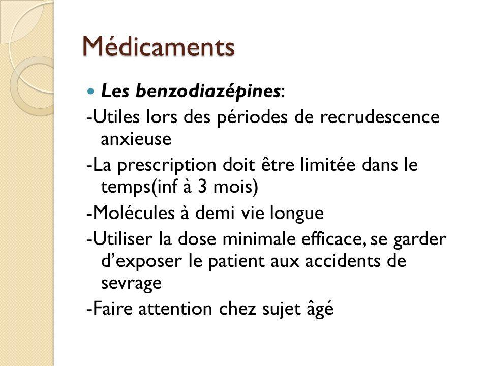 Médicaments Les benzodiazépines: -Utiles lors des périodes de recrudescence anxieuse -La prescription doit être limitée dans le temps(inf à 3 mois) -Molécules à demi vie longue -Utiliser la dose minimale efficace, se garder dexposer le patient aux accidents de sevrage -Faire attention chez sujet âgé