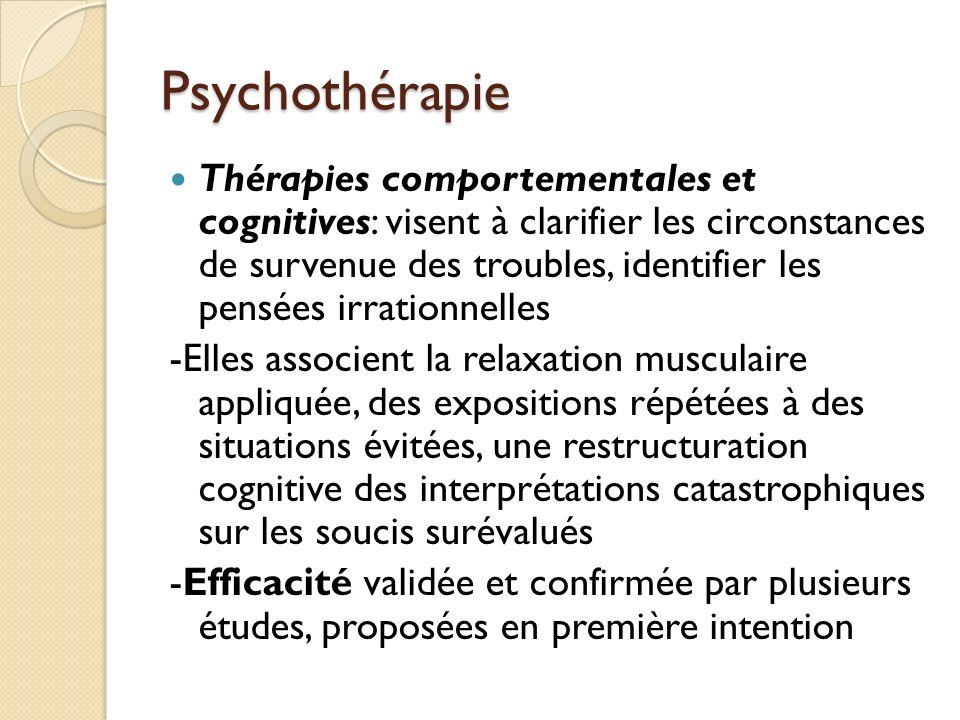 Psychothérapie Thérapies comportementales et cognitives: visent à clarifier les circonstances de survenue des troubles, identifier les pensées irrationnelles -Elles associent la relaxation musculaire appliquée, des expositions répétées à des situations évitées, une restructuration cognitive des interprétations catastrophiques sur les soucis surévalués -Efficacité validée et confirmée par plusieurs études, proposées en première intention