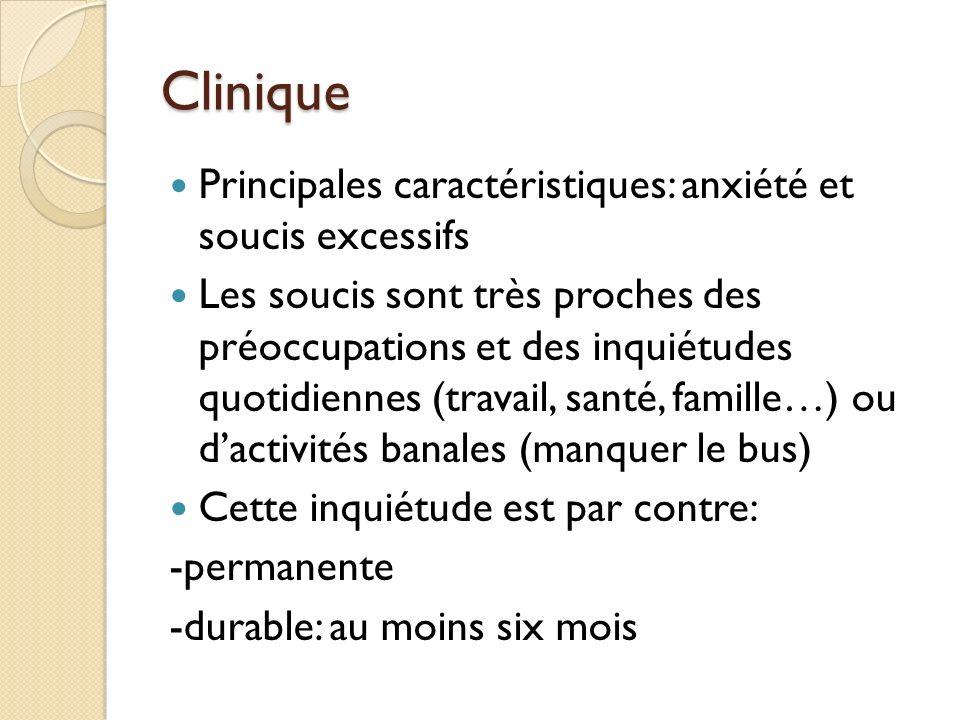 Clinique Principales caractéristiques: anxiété et soucis excessifs Les soucis sont très proches des préoccupations et des inquiétudes quotidiennes (travail, santé, famille…) ou dactivités banales (manquer le bus) Cette inquiétude est par contre: -permanente -durable: au moins six mois