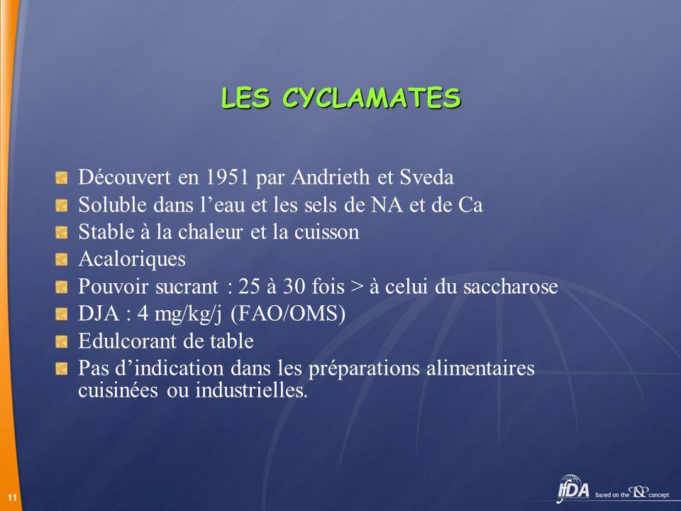 11 LES CYCLAMATES Découvert en 1951 par Andrieth et Sveda Soluble dans leau et les sels de NA et de Ca Stable à la chaleur et la cuisson Acaloriques P