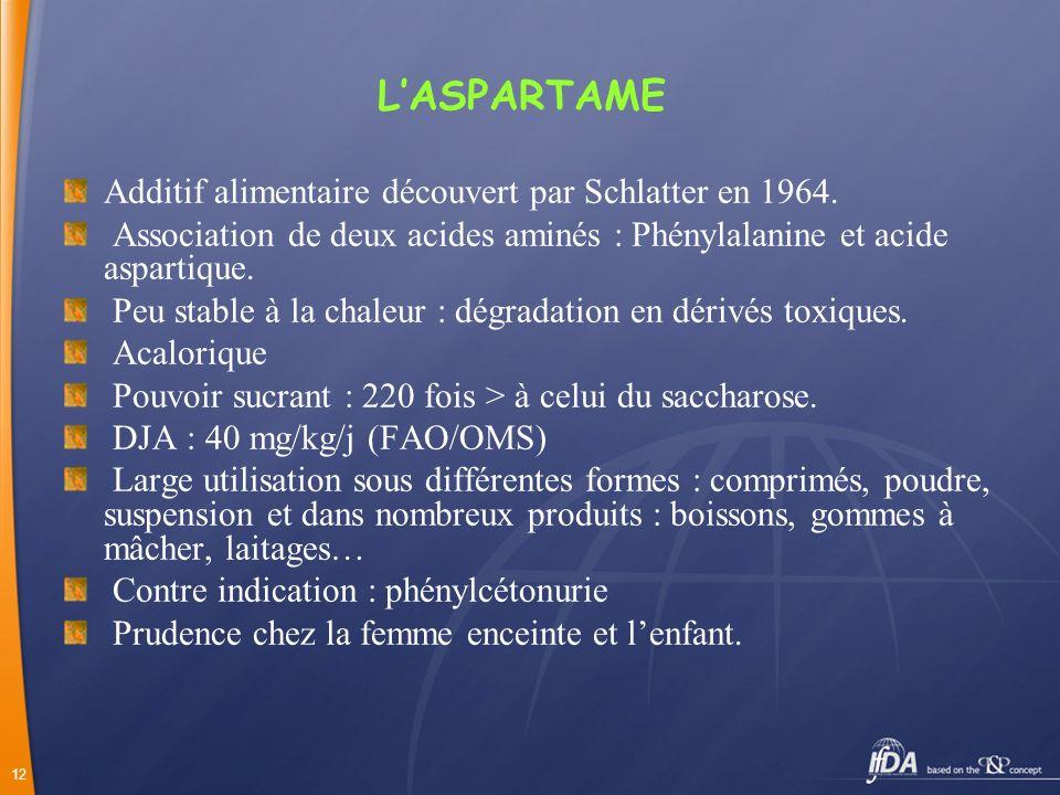 12 LASPARTAME Additif alimentaire découvert par Schlatter en 1964. Association de deux acides aminés : Phénylalanine et acide aspartique. Peu stable à