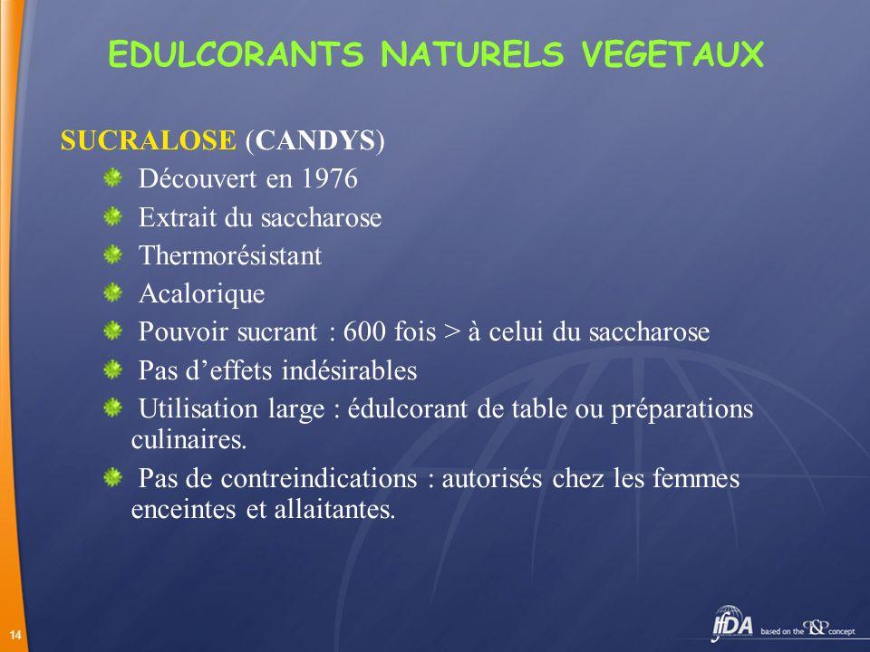 14 EDULCORANTS NATURELS VEGETAUX SUCRALOSE (CANDYS) Découvert en 1976 Extrait du saccharose Thermorésistant Acalorique Pouvoir sucrant : 600 fois > à