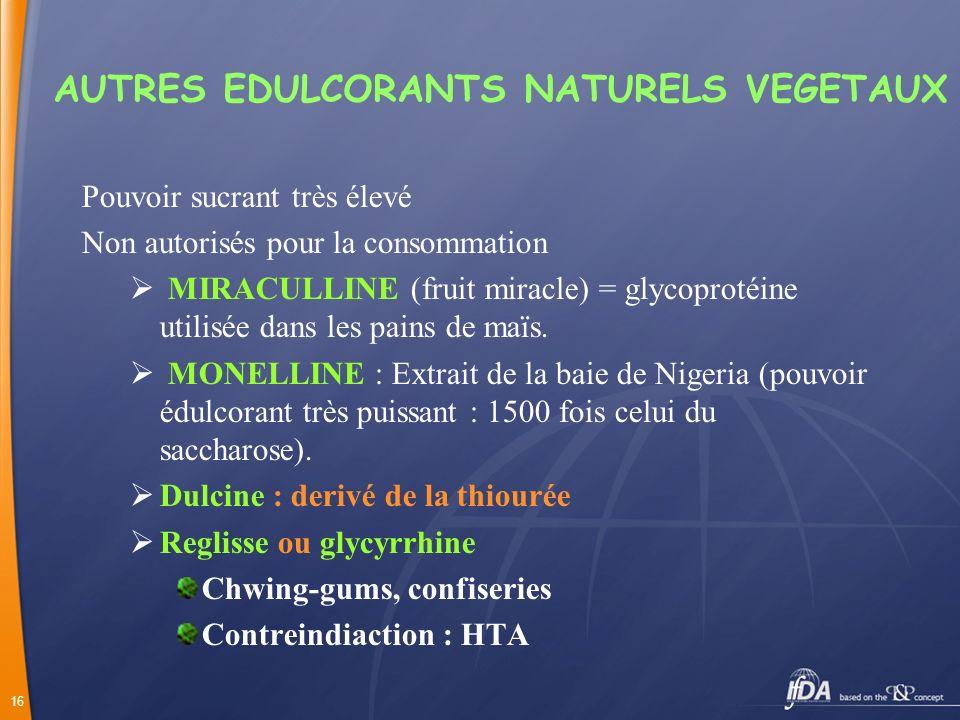 16 AUTRES EDULCORANTS NATURELS VEGETAUX Pouvoir sucrant très élevé Non autorisés pour la consommation MIRACULLINE (fruit miracle) = glycoprotéine util