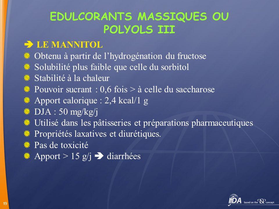 19 EDULCORANTS MASSIQUES OU POLYOLS III LE MANNITOL Obtenu à partir de lhydrogénation du fructose Solubilité plus faible que celle du sorbitol Stabili