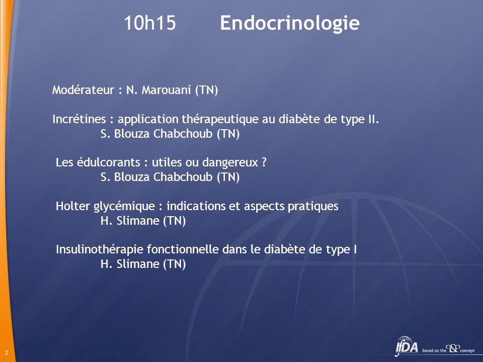 2 10h15 Endocrinologie Modérateur : N. Marouani (TN) Incrétines : application thérapeutique au diabète de type II. S. Blouza Chabchoub (TN) Les édulco