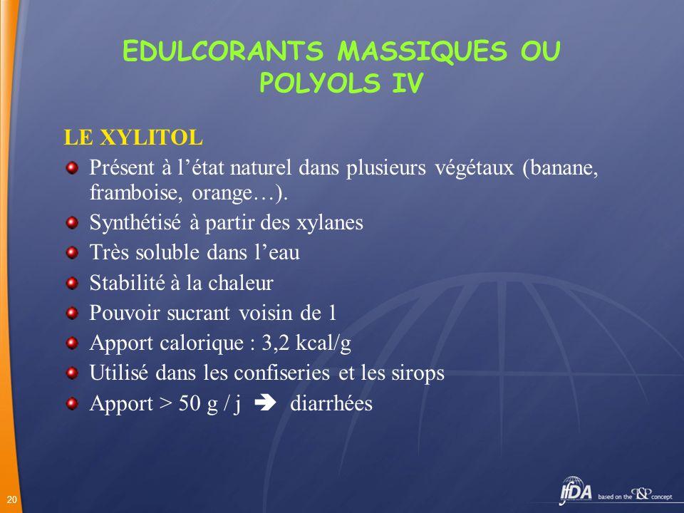 20 EDULCORANTS MASSIQUES OU POLYOLS IV LE XYLITOL Présent à létat naturel dans plusieurs végétaux (banane, framboise, orange…). Synthétisé à partir de