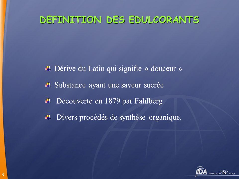 6 DEFINITION DES EDULCORANTS Dérive du Latin qui signifie « douceur » Substance ayant une saveur sucrée Découverte en 1879 par Fahlberg Divers procédé