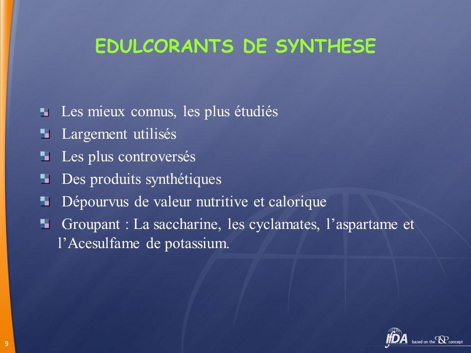 9 EDULCORANTS DE SYNTHESE Les mieux connus, les plus étudiés Largement utilisés Les plus controversés Des produits synthétiques Dépourvus de valeur nu
