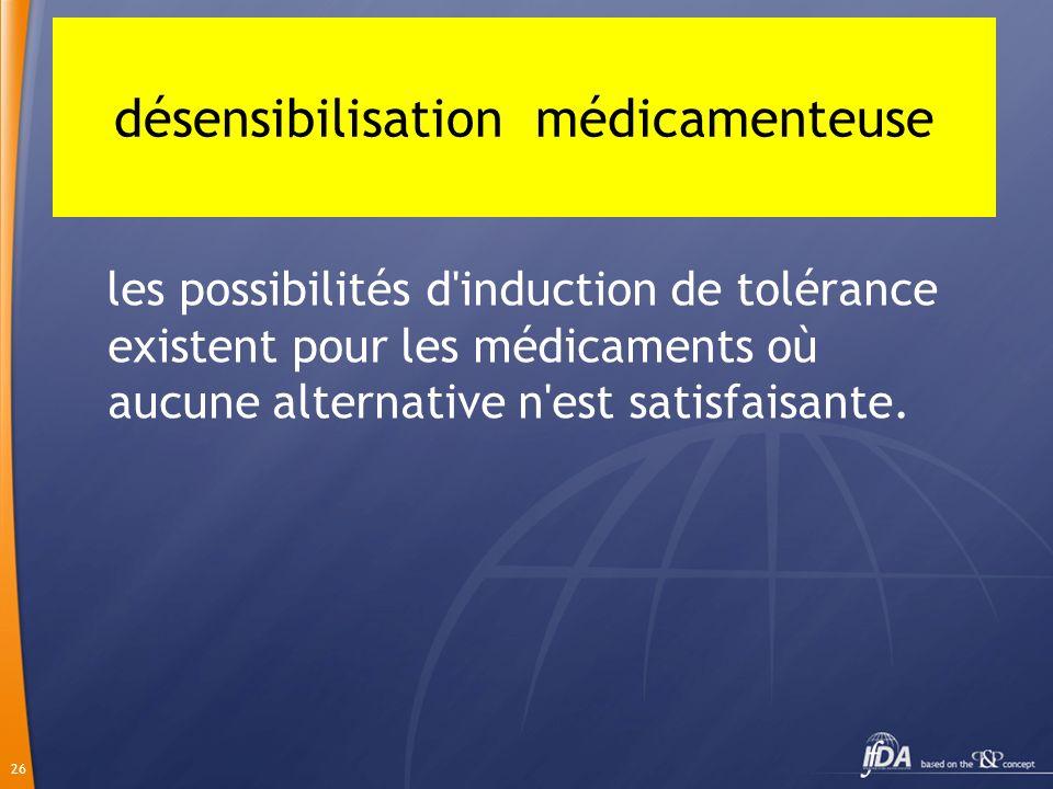 26 les possibilités d'induction de tolérance existent pour les médicaments où aucune alternative n'est satisfaisante. désensibilisation médicamenteuse
