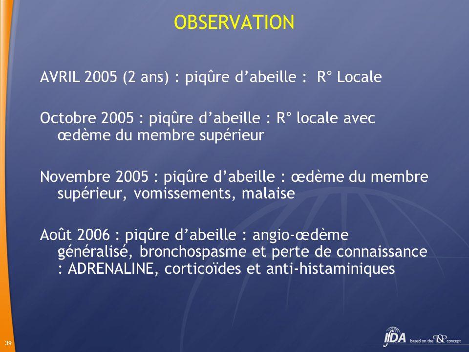 39 OBSERVATION AVRIL 2005 (2 ans) : piqûre dabeille : R° Locale Octobre 2005 : piqûre dabeille : R° locale avec œdème du membre supérieur Novembre 200