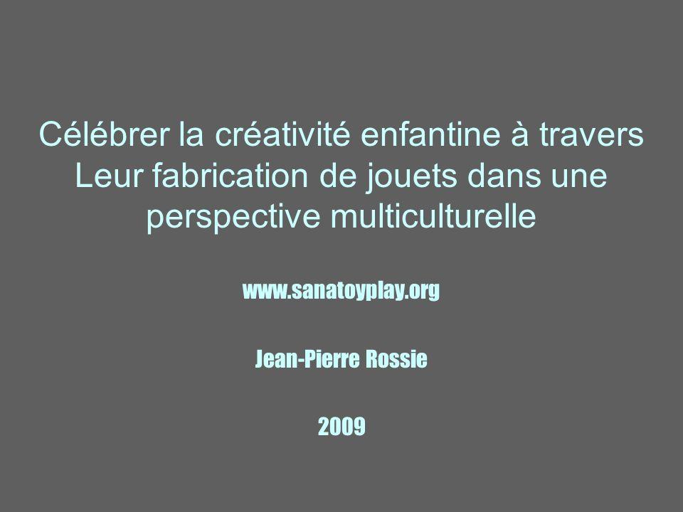 Célébrer la créativité enfantine à travers Leur fabrication de jouets dans une perspective multiculturelle www.sanatoyplay.org Jean-Pierre Rossie 2009