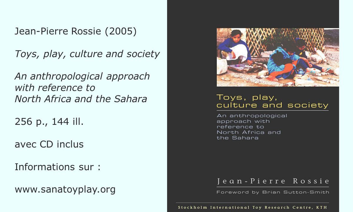 Jean-Pierre Rossie (2005) Toys, play, culture and society An anthropological approach with reference to North Africa and the Sahara 256 p., 144 ill.