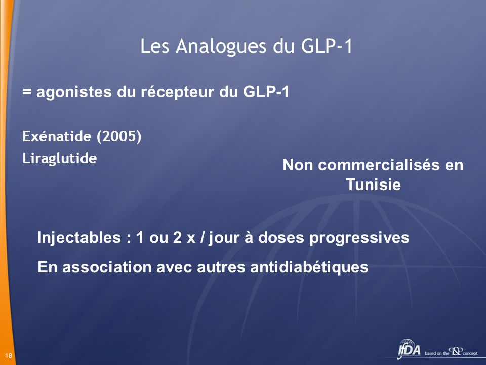 18 Les Analogues du GLP-1 Exénatide (2005) Liraglutide = agonistes du récepteur du GLP-1 Injectables : 1 ou 2 x / jour à doses progressives En associa