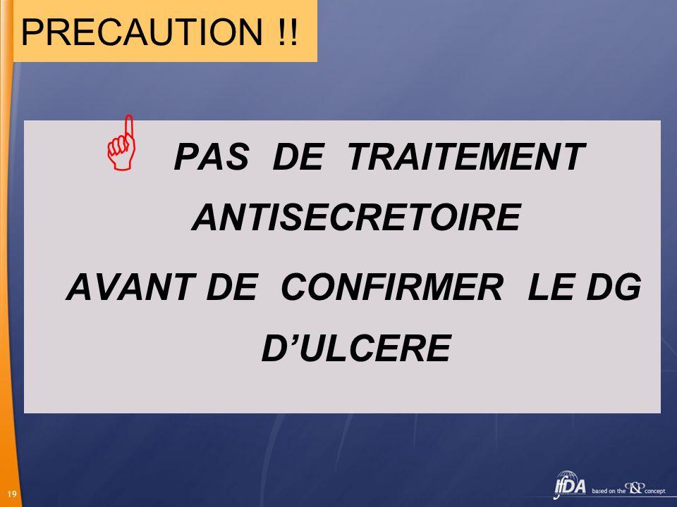 19 PAS DE TRAITEMENT ANTISECRETOIRE AVANT DE CONFIRMER LE DG DULCERE PRECAUTION !!