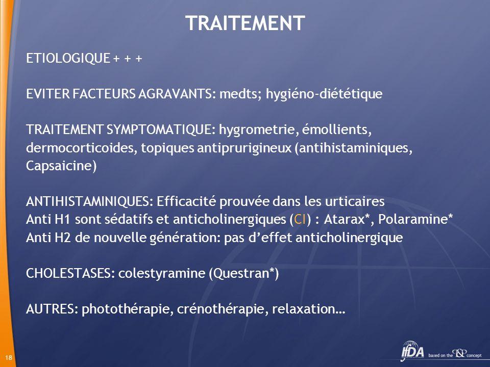 18 TRAITEMENT ETIOLOGIQUE + + + EVITER FACTEURS AGRAVANTS: medts; hygiéno-diététique TRAITEMENT SYMPTOMATIQUE: hygrometrie, émollients, dermocorticoid