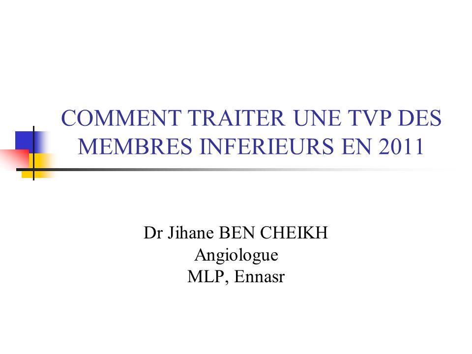 COMMENT TRAITER UNE TVP DES MEMBRES INFERIEURS EN 2011 Dr Jihane BEN CHEIKH Angiologue MLP, Ennasr