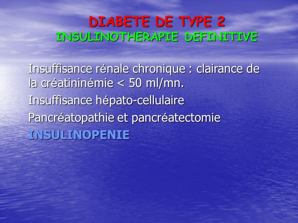 DIABETE DE TYPE 2 INSULINOTHERAPIE DEFINITIVE Insuffisance r é nale chronique : clairance de la cr é atinin é mie < 50 ml/mn. Insuffisance h é pato-ce