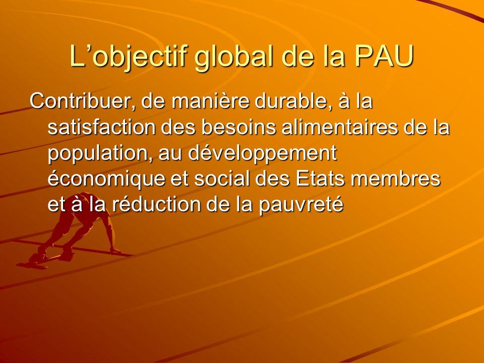Lobjectif global de la PAU Contribuer, de manière durable, à la satisfaction des besoins alimentaires de la population, au développement économique et