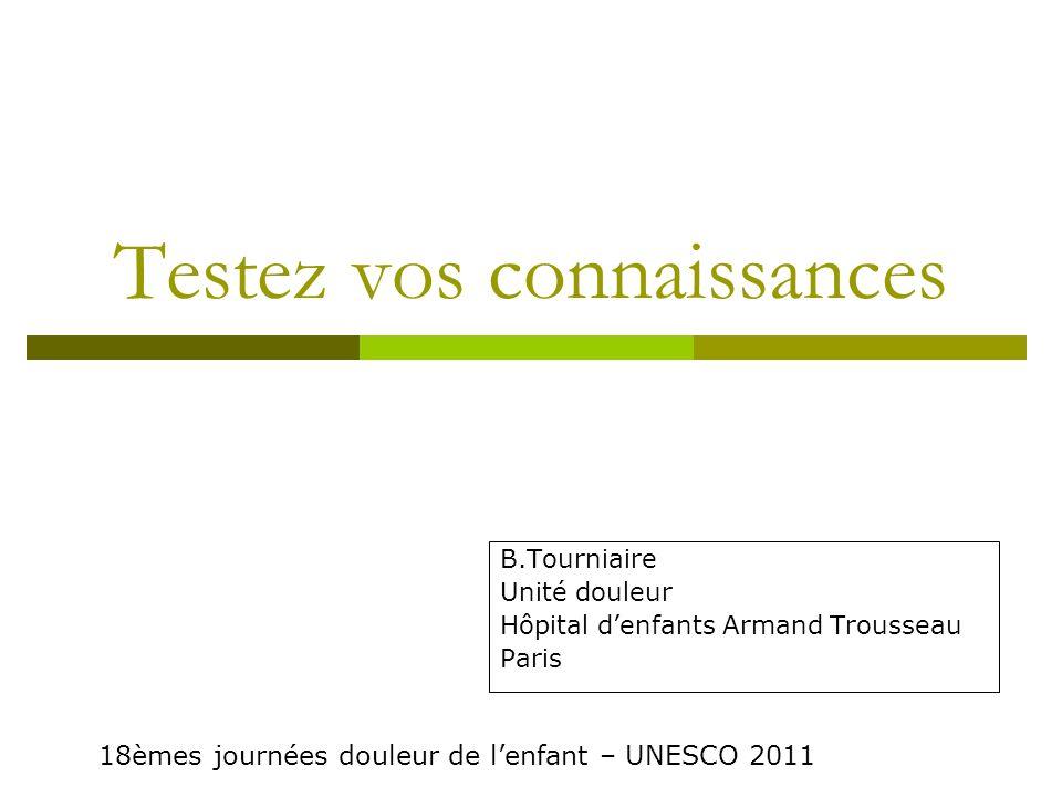 Testez vos connaissances B.Tourniaire Unité douleur Hôpital denfants Armand Trousseau Paris 18èmes journées douleur de lenfant – UNESCO 2011